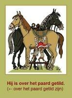 Hij is over het paard getild. (← over het paard getild zijn)